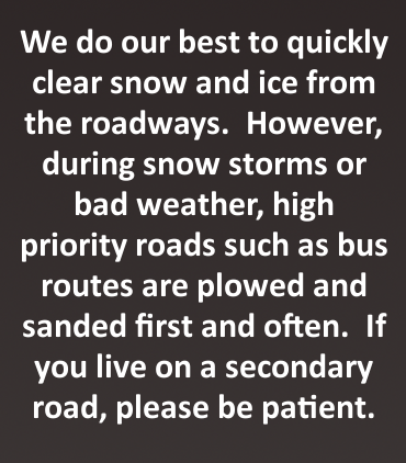 We do our bet to quickly clear snow and ice from the roadways. However, during snow storms or bad weather, high priority roads such as bus routes are plowed and sanded first and often. If you live on a secondary road, please be patient.